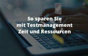 So sparen Sie mit Testmanagement Zeit und Ressourcen